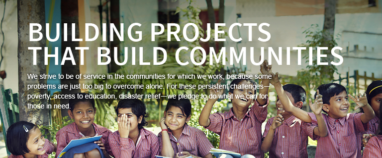 BUILDING PROJECTS THAT BUILD COMMUNITIES. We strive to be of service in the communities for which we work, because some problems are just too big to overcome alone. For these persistent challenges-poverty, access to education, disaster relief-we pledge to do what we can for those in need.